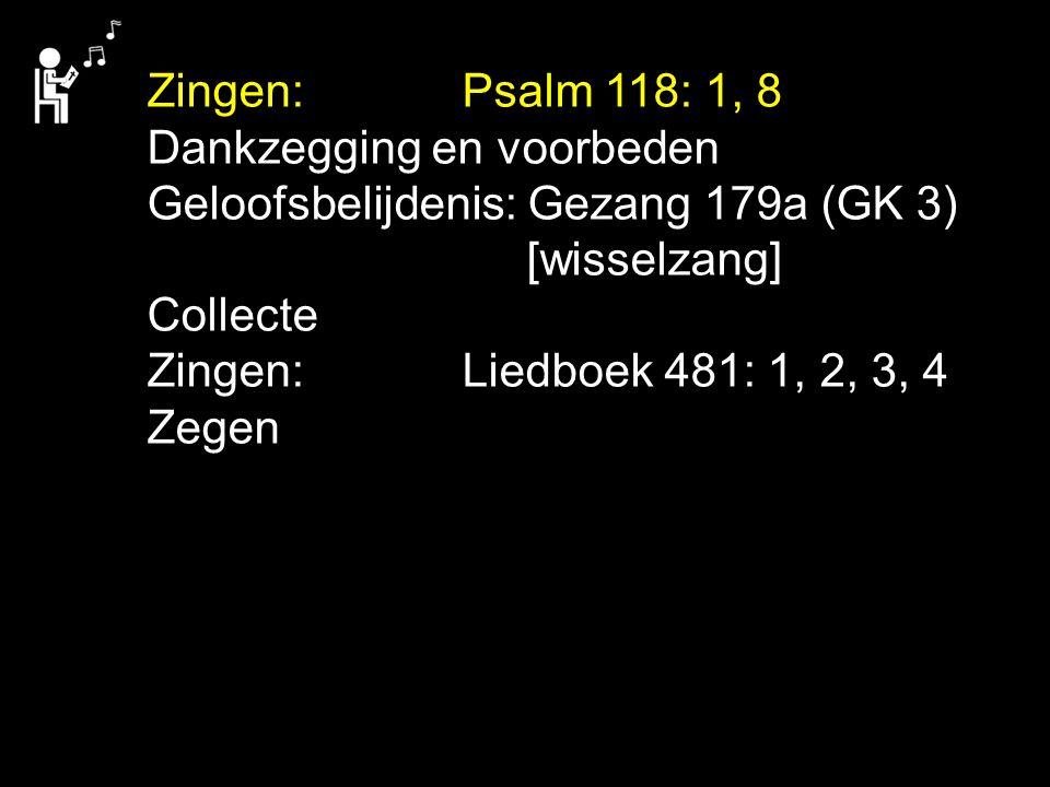 Zingen: Psalm 118: 1, 8 Dankzegging en voorbeden. Geloofsbelijdenis: Gezang 179a (GK 3) [wisselzang]